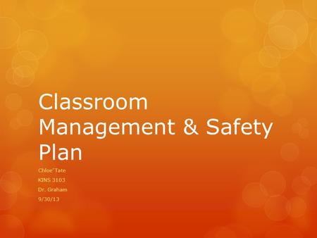 Classroom Management & Safety Plan Chloe' Tate KINS 3103 Dr. Graham 9/30/13.