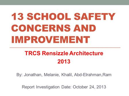13 SCHOOL SAFETY CONCERNS AND IMPROVEMENT TRCS Rensizzle Architecture 2013 By: Jonathan, Melanie, Khalil, Abd-Elrahman,Ram Report Investigation Date: October.
