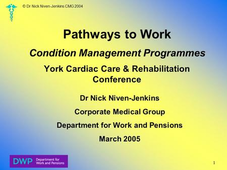© Dr Nick Niven-Jenkins CMG 2004 1 Pathways to Work Condition Management Programmes York Cardiac Care & Rehabilitation Conference Dr Nick Niven-Jenkins.