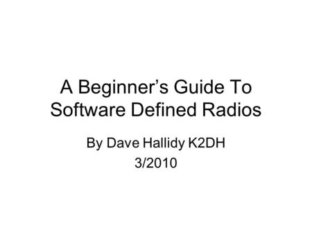 A Beginner's Guide To Software Defined Radios By Dave Hallidy K2DH 3/2010.