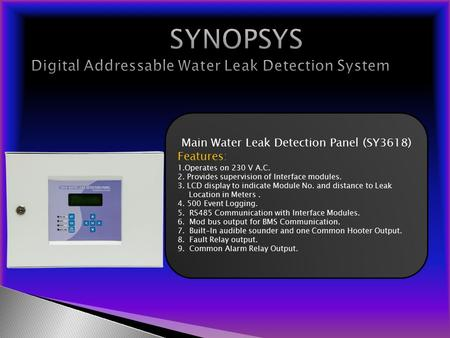 Main Water Leak Detection Panel (SY3618) Features: 1.Operates on 230 V A.C. 2. Provides supervision of Interface modules. 3. LCD display to indicate Module.
