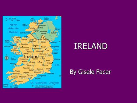 IRELAND By Gisele Facer By Gisele Facer. SAINT PATRICKS DAY Saint Patricks Day is the celebration of the anniversary of Saint Patricks death on the 17.