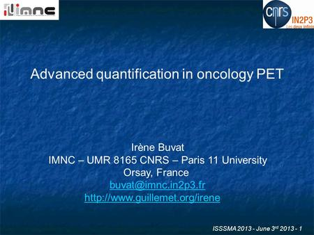 ISSSMA 2013 - June 3 rd 2013 - 1 Advanced quantification in oncology PET Irène Buvat IMNC – UMR 8165 CNRS – Paris 11 University Orsay, France