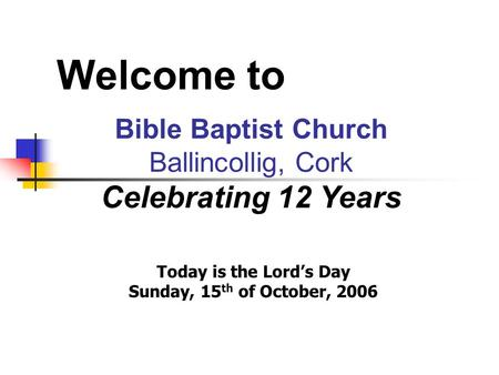 Welcome to Bible Baptist Church Ballincollig, Cork Celebrating 12 Years Today is the Lord's Day Sunday, 15 th of October, 2006.