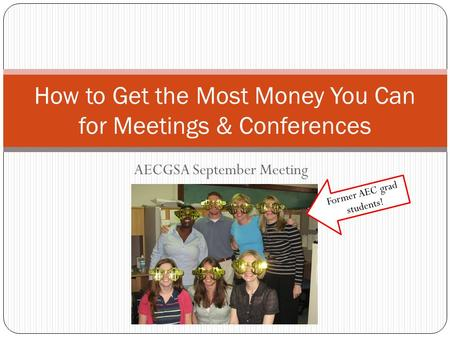 AECGSA September Meeting How to Get the Most Money You Can for Meetings & Conferences Former AEC grad students!