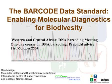 Dan Masiga Molecular Biology and Biotechnology Department International Centre of Insect Physiology and Ecology, Nairobi, Kenya BARCODE Data Standard The.