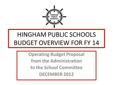 HINGHAM PUBLIC SCHOOLS BUDGET OVERVIEW FOR FY 14 Operating Budget Proposal from the Administration to the School Committee DECEMBER 2012.