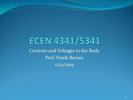 Currents and Voltages in the Body Prof. Frank Barnes 1/22/2015 1.