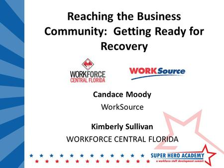 Reaching the Business Community: Getting Ready for Recovery Candace Moody WorkSource Kimberly Sullivan WORKFORCE CENTRAL FLORIDA.
