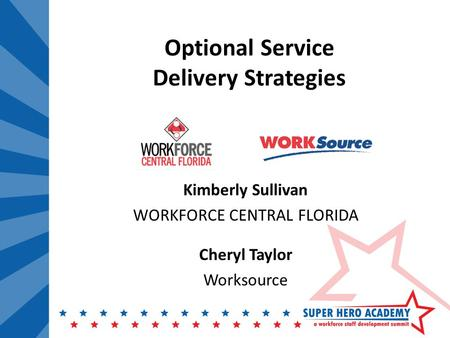 Optional Service Delivery Strategies Kimberly Sullivan WORKFORCE CENTRAL FLORIDA Cheryl Taylor Worksource.
