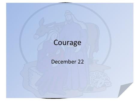"Courage December 22. Think … really … When you think of the word ""courage"" what images come to mind? Joseph, the earthly father of Jesus faced a difficult."