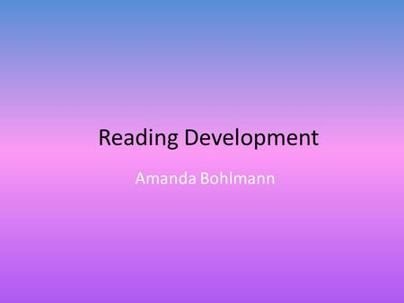 Reading Development Amanda Bohlmann. Gender Differences On average, girls read better than boys Girls are more likely to be enrolled in advanced literature.