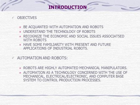 INTRODUCTION OBJECTIVES BE ACQUANTED WITH AUTOMATION AND ROBOTS UNDERSTAND THE TECHNOLOGY OF ROBOTS RECOGNIZE THE ECONOMIC AND SOCIAL ISSUES ASSOCIAT5ED.