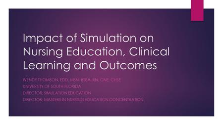 Impact of Simulation on Nursing Education, Clinical Learning and Outcomes WENDY THOMSON, EDD, MSN, BSBA, RN, CNE, CHSE UNIVERSITY OF SOUTH FLORIDA DIRECTOR,