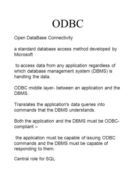 ODBC Open DataBase Connectivity a standard database access method developed by Microsoft to access data from any application regardless of which database.