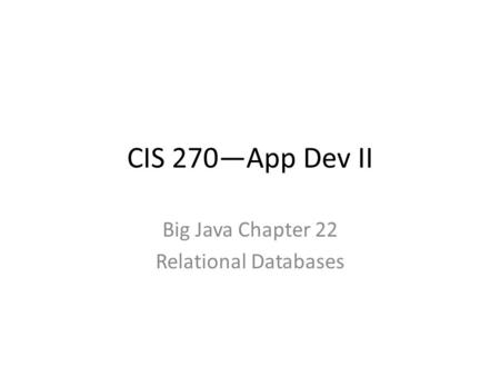 CIS 270—App Dev II Big Java Chapter 22 Relational Databases.