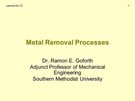 Lecture No 121 Metal Removal Processes Dr. Ramon E. Goforth Adjunct Professor of Mechanical Engineering Southern Methodist University.