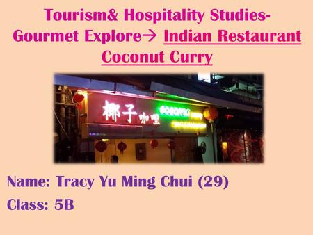 Tourism& Hospitality Studies- Gourmet Explore  Indian Restaurant Coconut Curry Name: Tracy Yu Ming Chui (29) Class: 5B.