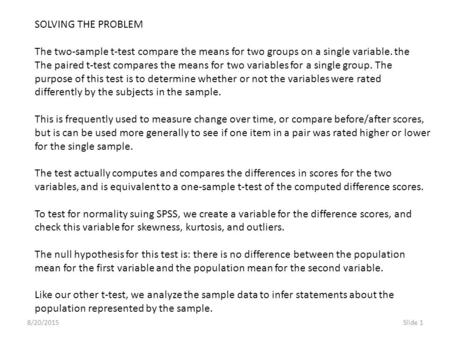 8/20/2015Slide 1 SOLVING THE PROBLEM The two-sample t-test compare the means for two groups on a single variable. the The paired t-test compares the means.