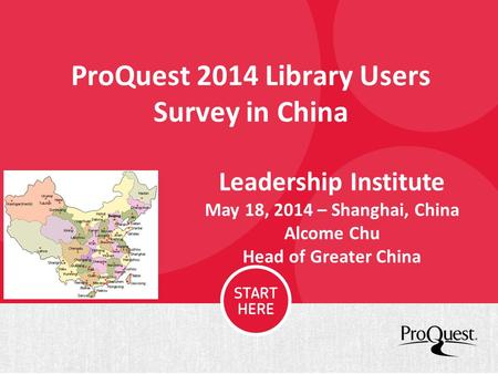 ProQuest 2014 Library Users Survey in China Leadership Institute May 18, 2014 – Shanghai, China Alcome Chu Head of Greater China.