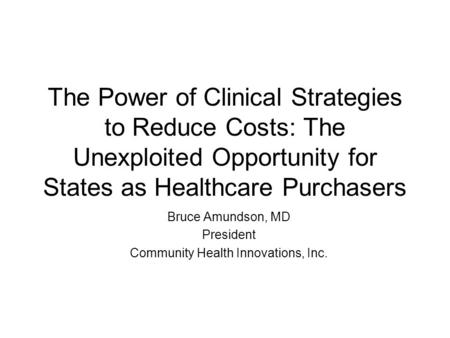 The Power of Clinical Strategies to Reduce Costs: The Unexploited Opportunity for States as Healthcare Purchasers Bruce Amundson, MD President Community.