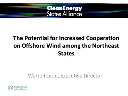 The Potential for Increased Cooperation on Offshore Wind among the Northeast States Warren Leon, Executive Director.