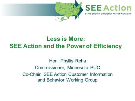 Less is More: SEE Action and the Power of Efficiency Hon. Phyllis Reha Commissioner, Minnesota PUC Co-Chair, SEE Action Customer Information and Behavior.