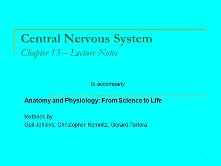 1 Central Nervous <strong>System</strong> Chapter 13 – Lecture Notes to accompany <strong>Anatomy</strong> <strong>and</strong> <strong>Physiology</strong>: From Science to Life textbook by Gail Jenkins, Christopher Kemnitz,