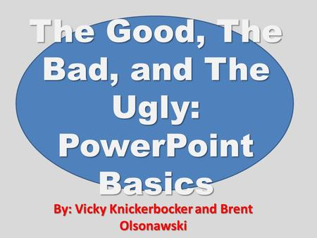 The Good, The Bad, and The Ugly: PowerPoint Basics By: Vicky Knickerbocker and Brent Olsonawski.