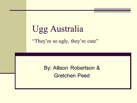 "Ugg Australia ""They're so ugly, they're cute"" By: Allison Robertson & Gretchen Peed."