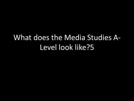 What does the Media Studies A- Level look like?5.