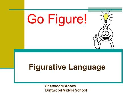Go Figure! Figurative Language Sherwood Brooks Driftwood Middle School.