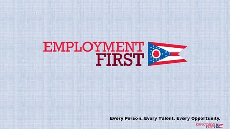 Every Person. Every Talent. Every Opportunity.. Mission, Vision, and Values Mission Expand community employment opportunities for Working-Age Ohioans.