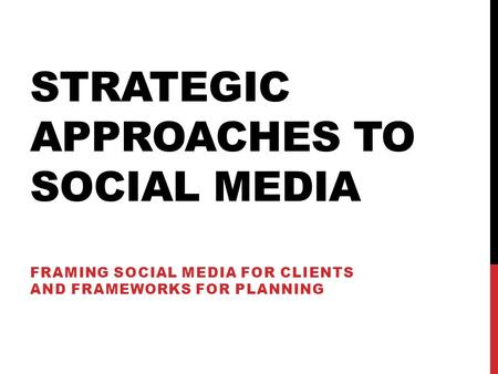 STRATEGIC APPROACHES TO SOCIAL MEDIA FRAMING SOCIAL MEDIA FOR CLIENTS AND FRAMEWORKS FOR PLANNING.