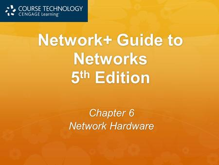 Network+ Guide to Networks 5 th Edition Chapter 6 Network Hardware.