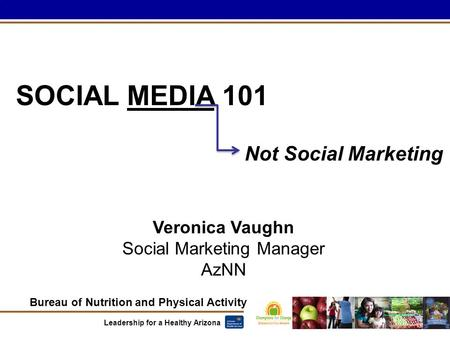 Bureau of Nutrition and Physical Activity Leadership for a Healthy Arizona SOCIAL MEDIA 101 Veronica Vaughn Social Marketing Manager AzNN Not Social Marketing.