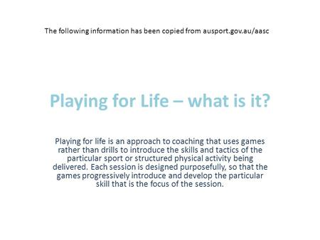 Playing for Life – what is it? Playing for life is an approach to coaching that uses games rather than drills to introduce the skills and tactics of the.