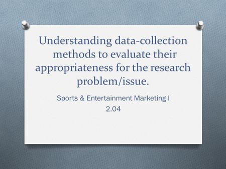Understanding data-collection methods to evaluate their appropriateness for the research problem/issue. Sports & Entertainment Marketing I 2.04.