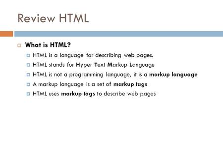 Review HTML  What is HTML?  HTML is a language for describing web pages.  HTML stands for Hyper Text Markup Language  HTML is not a programming language,