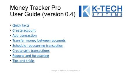 Money Tracker Pro User Guide (version 0.4) Quick facts Create account Add transaction Transfer money between accounts Schedule reoccurring transaction.