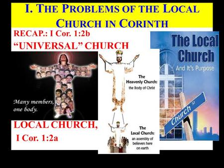 "RECAP.: I Cor. 1:2b ""UNIVERSAL"" CHURCH LOCAL CHURCH, I Cor. 1:2a Butterworth Gospel Hall (June 2, 2013) I. T HE P ROBLEMS OF THE L OCAL C HURCH IN C ORINTH."