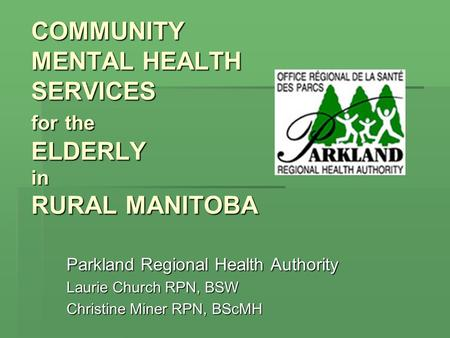 COMMUNITY MENTAL HEALTH SERVICES for the ELDERLY in RURAL MANITOBA COMMUNITY MENTAL HEALTH SERVICES for the ELDERLY in RURAL MANITOBA Parkland Regional.