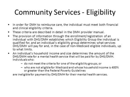 Community Services - Eligibility  In order for DMH to reimburse care, the individual must meet both financial and clinical eligibility criteria.  These.