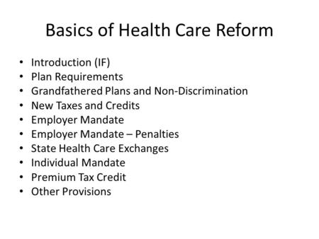 Basics of Health Care Reform Introduction (IF) Plan Requirements Grandfathered Plans and Non-Discrimination New Taxes and Credits Employer Mandate Employer.