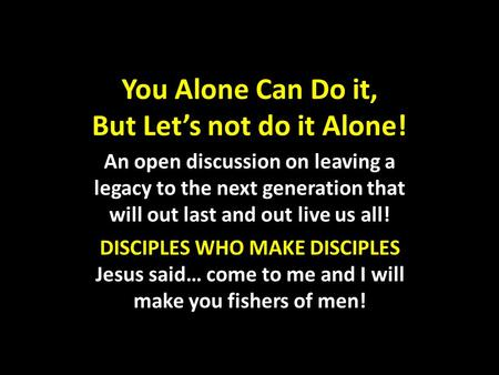 You Alone Can Do it, But Let's not do it Alone! An open discussion on leaving a legacy to the next generation that will out last and out live us all! DISCIPLES.