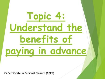 Topic 4: Understand the benefits of paying in advance ifs Certificate in Personal Finance (CPF5)