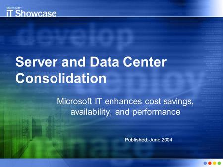Server and Data Center Consolidation Microsoft IT enhances cost savings, availability, and performance Published: June 2004.