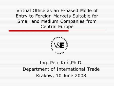 Virtual Office as an E-based Mode of Entry to Foreign Markets Suitable for Small and Medium Companies from Central Europe Ing. Petr Král,Ph.D. Department.