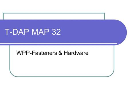T-DAP MAP 32 WPP-Fasteners & Hardware. Agenda Fastener terminology & application Metric, Imperial and non-standard hardware Physical properties of hardware.