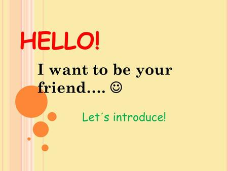 HELLO! I want to be your friend…. Let´s introduce!